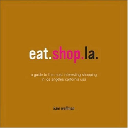 Eat.shop.la.: A Guide to the Most Interesting Eating and Drinking in Los Angeles California USA (Rather Los Angeles: A Compendium of Desirable Independent Eating + Shopping Establishments)