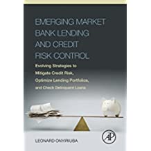 Emerging Market Bank Lending and Credit Risk Control: Evolving Strategies to Mitigate Credit Risk, Optimize Lending Portfolios, and Check Delinquent Loans