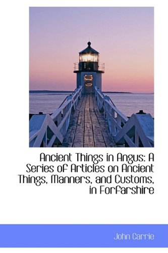 Ancient Things in Angus: A Series of Articles on Ancient Things, Manners, and Customs, in Forfarshir
