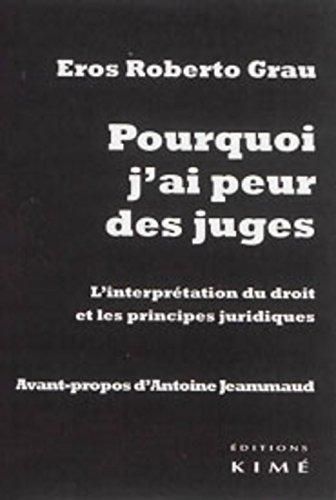 Pourquoi j'ai peur des juges : L'interprétation du droit et les principes juridiques