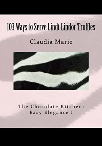 103 Ways to Serve Lindt Lindor Truffles: The Chocolate Kitchen: Easy Elegance I Traditional and New Recipes with Easy Elegance Plating Suggestions.