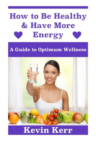 How to Be Healthy & Have More Energy: A Guide to Optimum Wellness.