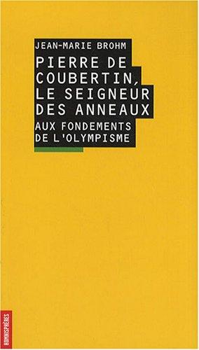 Pierre de Coubertin, le seigneur des anneaux. Aux fondements de l'olympisme par Jean-Marie Brohm