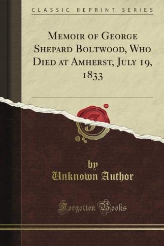 Memoir of George Shepard Boltwood, Who Died at Amherst, July 19, 1833 (Classic Reprint)