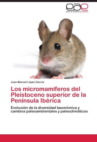 Los micromamíferos del Pleistoceno superior de la Península Ibérica por López García Juan Manuel