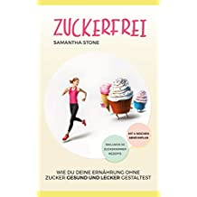 Zuckerfrei: Wie Du Deine Ernährung ohne Zucker gesund und lecker gestaltest (inklusive 30 zuckerloser Rezepte und 4-Wochen-Diätplan) [Clean Eating]