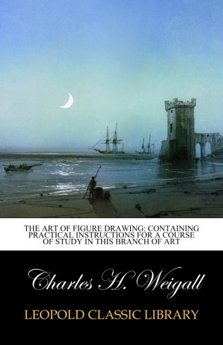 The art of figure drawing: containing practical instructions for a course of study in this branch of art por Charles H. Weigall