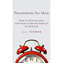 Self Improvement: Procrastinate No More: How to stop stalling and start achieving results in your life. (6 Steps to Stop Procrastination Book 1)