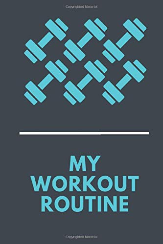 MY WORKOUT ROUTINE NOTEBOOK: Your Daily Fitness Planner | My Workout Routine Journal / Fitness Notebook | Workout Log Sample Notebook | 120 Pages, 6 x 9 Inches.