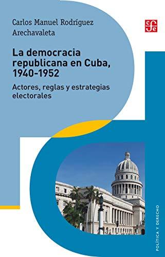 La democracia republicana en Cuba 1940-1952. Actores, reglas y estrategias electorales (Politica y Derecho) por Carlos Manuel Rodríguez Arechavaleta