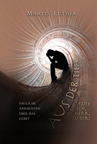 Aus der Tiefe rufe ich, HERR, zu dir!: Tägliche Andachten über das Gebet