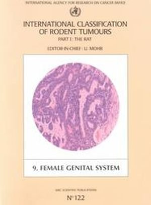 International Classification of Rodent Tumours: Part 1. The Rat: Fascicle 9: Female Genital System: The Rat Pt.1 (International Agency for Research on Cancer Scientific Publications)