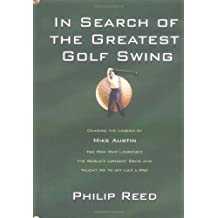 In Search of the Greatest Golf Swing: Chasing the Legend of Mike Austin, the Man Who Launched the World's Longest Drive, and Taught Me to Hit Like