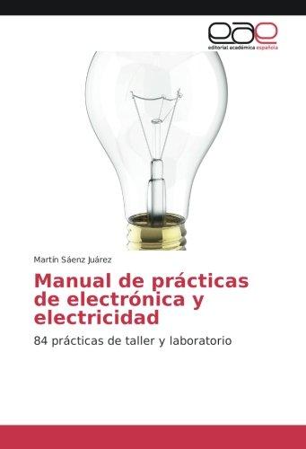 Manual de prácticas de electrónica y electricidad: 84 prácticas de taller y laboratorio por Martín Sáenz Juárez