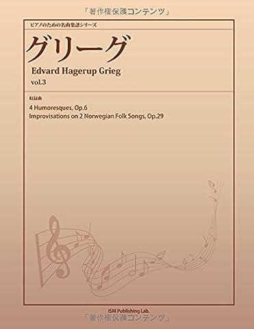 ピアノのための名曲楽譜シリーズ グリーグ vol.3 (4 Humoresques, Op.6、Improvisations on 2 Norwegian Folk Songs, Op.29) (パブリックドメイン 楽譜ライブラリーPOD)