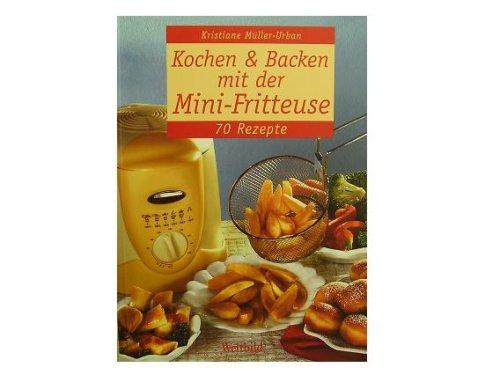 Kochen + Backen mit der Mini Fritteuse - 70 Rezepte