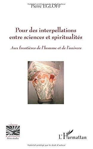 Pour des interpellations entre sciences et spiritualités: Aux frontières de l'homme et de l'univers par Pierre Egloff