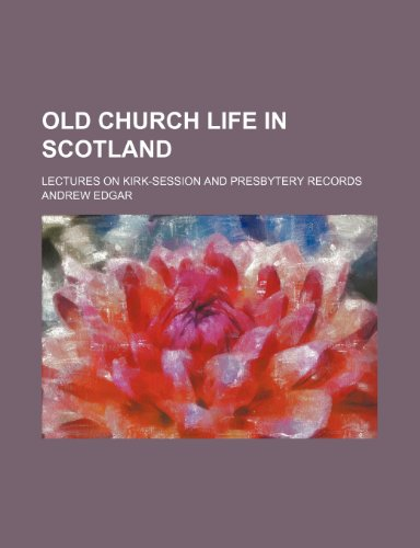 Old Church Life in Scotland; Lectures on Kirk-Session and Presbytery Records