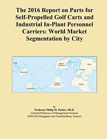 The 2016 Report on Parts for Self-Propelled Golf Carts and Industrial In-Plant Personnel Carriers: World Market Segmentation by City