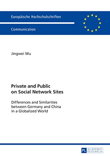 Private and Public on Social Network Sites: Differences and Similarities between Germany and China in a Globalized World (Europäische ... et Journalisme, Communications, Band 109)