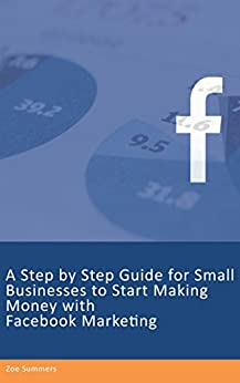 A Step by Step Guide for Small Businesses to Start Making Money with Facebook Marketing by [Summers, Zoe]