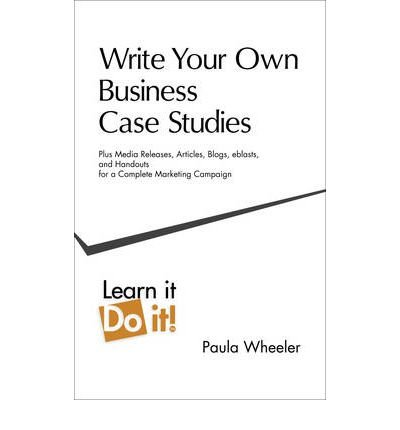 [(Write Your Own Business Case Studies: Plus Media Releases, Articles, Blogs, Eblasts, and Handouts for a Complete Marketing Campaign)] [Author: Paula Wheeler] published on (April, 2011)