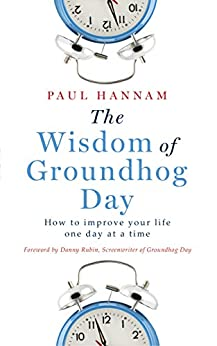 The Wisdom of Groundhog Day: How to improve your life one day at a time by [Hannam, Paul]