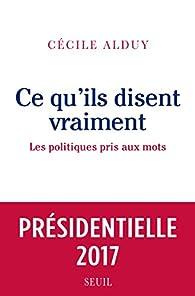 Ce qu'ils disent vraiment - Les politiques pris aux mots par Cécile Alduy