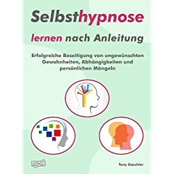 Selbsthypnose lernen nach Anleitung.: Erfolgreiche Beseitigung von ungewünschten Gewohnheiten, Abhängigkeiten und persönlichen Mängeln.