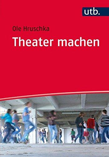 Theater machen: Eine Einführung in die theaterpädagogische Praxis