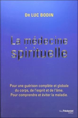 La médecine spirituelle : Pour une guérison complète et globale du corps, de l'esprit et de l'âme. Pour comprendre et éviter la maladie