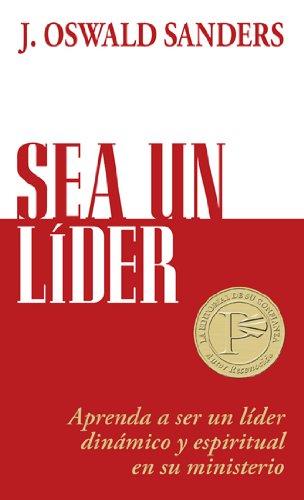 Sea Un Líder: Aprenda a Ser Un Líider Dinámico Y Espiritual En Su Ministerio por J. Oswald Sanders