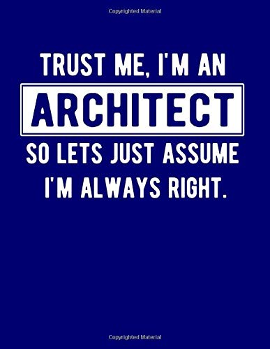 Trust Me, I'm An Architect So Lets Just Assume I'm Always Right: 8.5x11 Notebook 100 Blank Lined College Rule Pages Funny Gift For Architect