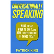 Conversationally Speaking: WHAT to Say, WHEN to Say It, and HOW to Never Run Out of Things to say by Patrick King (2015-03-05)
