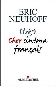 (très) cher cinéma français  par Éric Neuhoff
