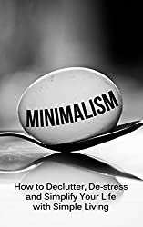 Minimalism: How To Declutter, De-Stress And Simplify Your Life With Simple Living (English Edition)