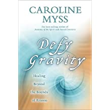 Defy Gravity: Healing Beyond the Bounds of Reason by Caroline Myss (2009-10-13)