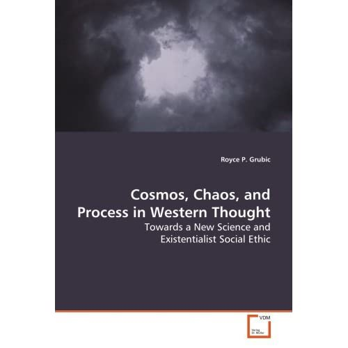 Cosmos, Chaos, and Process in Western Thought: Towards a New Science and Existentialist Social Ethic by Royce P. Grubic (2009-02-06)