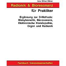 Radionik und Bioresonanz für Praktiker: Ergänzung zur D-Methode: Biokybernetik, Bioresonanz, Elektronische Homöopathie, Orgon und Radionik