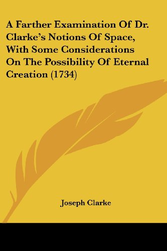 A Farther Examination of Dr. Clarke's Notions of Space, with Some Considerations on the Possibility of Eternal Creation (1734)