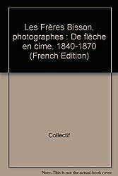 Les Frères Bisson, photographes : De flèche en cime, 1840-1870