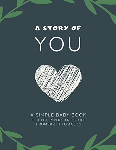 A Story of YOU: A Simple Baby Book of the Important Stuff from Birth to Age 13 (Baby The Book Happy)