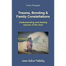 Trauma, Bonding & Family Constellations: Understanding and Healing Injuries of the Soul