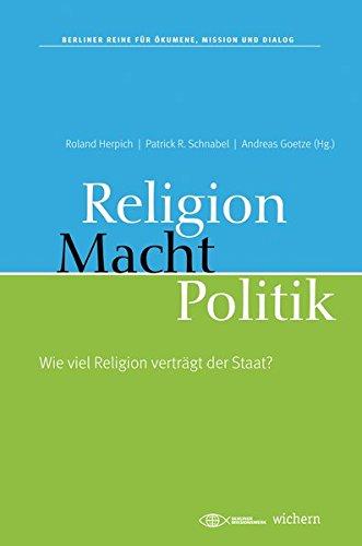 Religion, Macht, Politik: Wie viel Religion verträgt der Staat? (Berliner Reihe für Ökumene, Mission und Dialog)