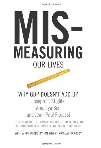 Mismeasuring Our Lives: Why GDP Doesn't Add Up by Stiglitz, Joseph E., Sen, Amartya, Fitoussi, Jean-Paul published by New Press, The (2010)