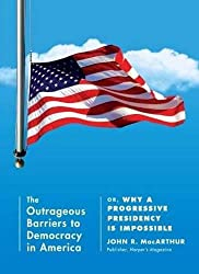Outrageous Barriers to Democracy in America, The : Or, Why A Progressive Presidency Is Impossible