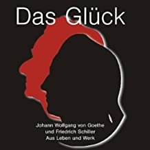 Das Glück: Johann Wolfgang von Goethe und Friedrich Schiller - aus Leben und Werk