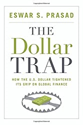 The Dollar Trap: How the U.S. Dollar Tightened Its Grip on Global Finance by Eswar S. Prasad (2014-01-26)