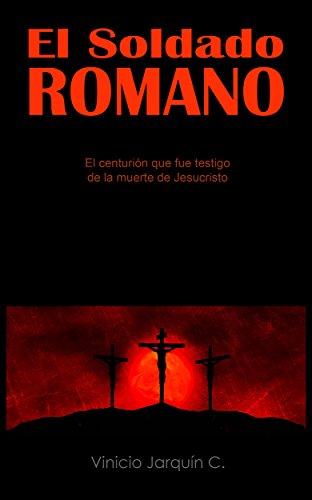 El Soldado Romano: El centurión que fue testigo de la muerte de Jesucristo por Vinicio Jarquín