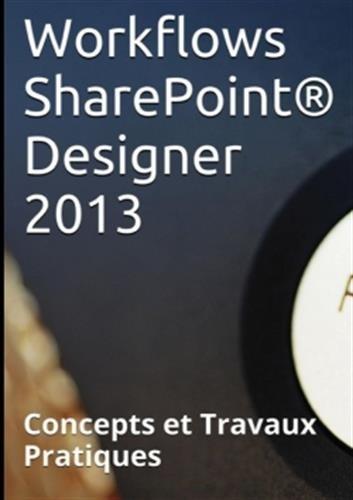 Workflows SharePoint® Designer 2013, Concepts et Travaux Pratiques